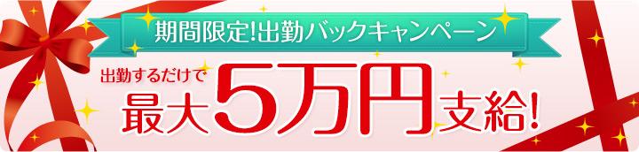 期間限定!出勤バックキャンペーン。出勤するだけで最大5万円支給!
