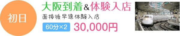 初日 大阪到着&体験入店 面接後早速体験入店 60分×2 30,000円