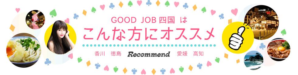 GOOD JOB四国 はこんな方にオススメ 香川 徳島 愛媛 高知 Recommend