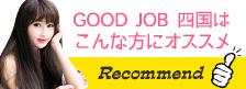 GOOD JOB 四国は こんな方にオススメ Recommend