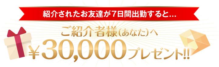 紹介されたお友達が7日間出勤すると... ご紹介者様(あなた)へ¥30,000プレゼント!!