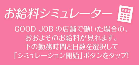 お給料シミュレーター GOOD JOBの店舗で働いた場合の、おおよそのお給料が見れます。下の勤務時間と日数を選択して「シミュレーション開始」ボタンをタップ