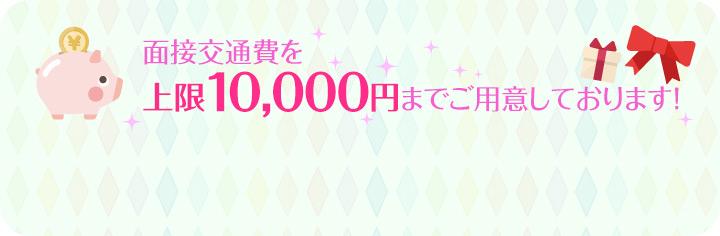 面接交通費を上限10,000円までご用意しております!