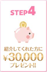 STEP4.紹介してくれた方に¥30,000プレゼント!!
