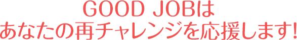 GOOD JOBはあなたの再チャレンジを応援します!