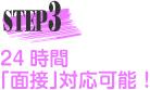 STEP3 24時間「面接」対応可能!